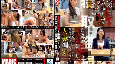 KKJ-058 Serious Seductions Married Woman Edition 37 Picking Up Girls Taking Them Home Peeping Sex Videos Posting Them Online Without Permission
